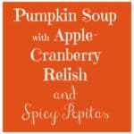 Pumpkin Soup with Apple Cranberry Relish, and Spicy Pepitas is a delicious choice for fall or winter, for when your soul needs a little comfort food.